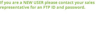 If you are a NEW USER please contact your sales representative for an FTP ID and password.